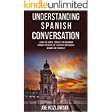 Understanding Spanish Conversation: Learn The Words, Phrases, and Grammar Spanish Speakers Use Everyday and Quickly Become On
