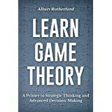 Learn Game Theory: A Primer to Strategic Thinking and Advanced Decision-Making. (Strategic Thinking Skills Book 1)