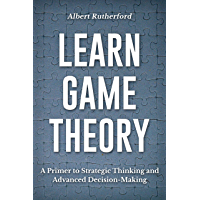 Learn Game Theory: A Primer to Strategic Thinking and Advanced Decision-Making. (Strategic Thinking Skills Book 1…
