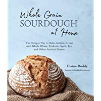 Whole Grain Sourdough at Home: The Simple Way to Bake Artisan Bread with Whole Wheat, Einkorn, Spelt, Rye and Other…