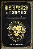 SELBSTBEWUSSTSEIN AUF KNOPFDRUCK: Wie Sie in kürzester Zeit Ihre Ausstrahlung erhöhen und mit neuesten Methoden aus der Psychologie maximales Selbstvertrauen & Selbstliebe entwickeln (German Edition)