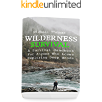 Wilderness Survival: A Survival Handbook For Anyone Who Loves Exploring Deep Woods : (+ Bonus Part About Wise Prepping)(Prepper's Guide, Survival Guide, Alternative Medicine, Emergency)