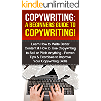 Copywriting:A Beginners Guide To Copywriting!: Learn How to Write Better Content & How to Use Copywriting to Sell or Pitch Anything – Proven Tips & Exercises ... Your Copywriting, Copywriter, Copywrite)