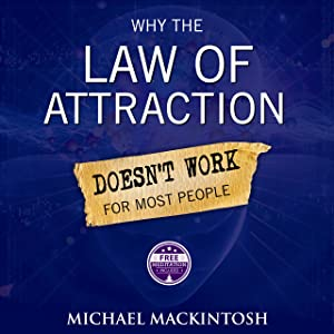 Why the Law of Attraction Doesn't Work for Most People: How to Create Everything You Truly Desire