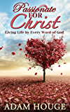 Passionate For Christ: Living Life By Every Word Of God