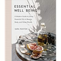 Essential Well Being: A Modern Guide to Using Essential Oils in Beauty, Body, and Home Rituals