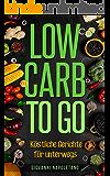 Low Carb To Go - Köstliche Gerichte für unterwegs: (Low Carb für Berufstätige, Low Carb Kochbuch, Low Carb für Faule)