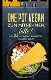 One Pot Vegan zum Mitnehmen, bitte! Mit 25 schnellen Rezepten aus aller Welt!: Ein Dinner for One; One Pot Pasta; Vegan; One Pot Meals vegan
