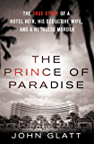 The Prince of Paradise: The True Story of a Hotel Heir, His Seductive Wife, and a Ruthless Murder (St. Martin's True…