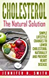 Cholesterol: The Natural Solution: Simple Lifestyle Changes to Lower Cholesterol Naturally and Prevent Heart Disease