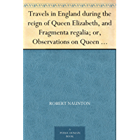 Travels in England during the reign of Queen Elizabeth, and Fragmenta regalia; or, Observations on Queen Elizabeth, her…