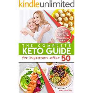 The Complete Keto Guide for Beginners after 50: Cookbook with Tasty & Easy Recipes for a Healthy Life and Losing Weight…