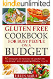 Gluten Free Cookbook for Busy People on a Budget: 50 Delicious 30-Minutes-or-Less Recipes for Weight Loss, Energy & Optimum Health (Nutritious Gluten-Free Recipes for Healthier Living  1)