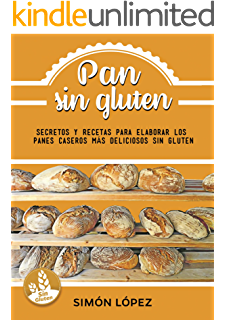 Pan Sin Gluten: Las Mejores Recetas Para Elaborar Los Panes Más Deliciosos Con Cereales Saludables