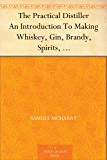 The Practical Distiller An Introduction To Making Whiskey, Gin, Brandy, Spirits, &c. &c. of Better Quality, and in…