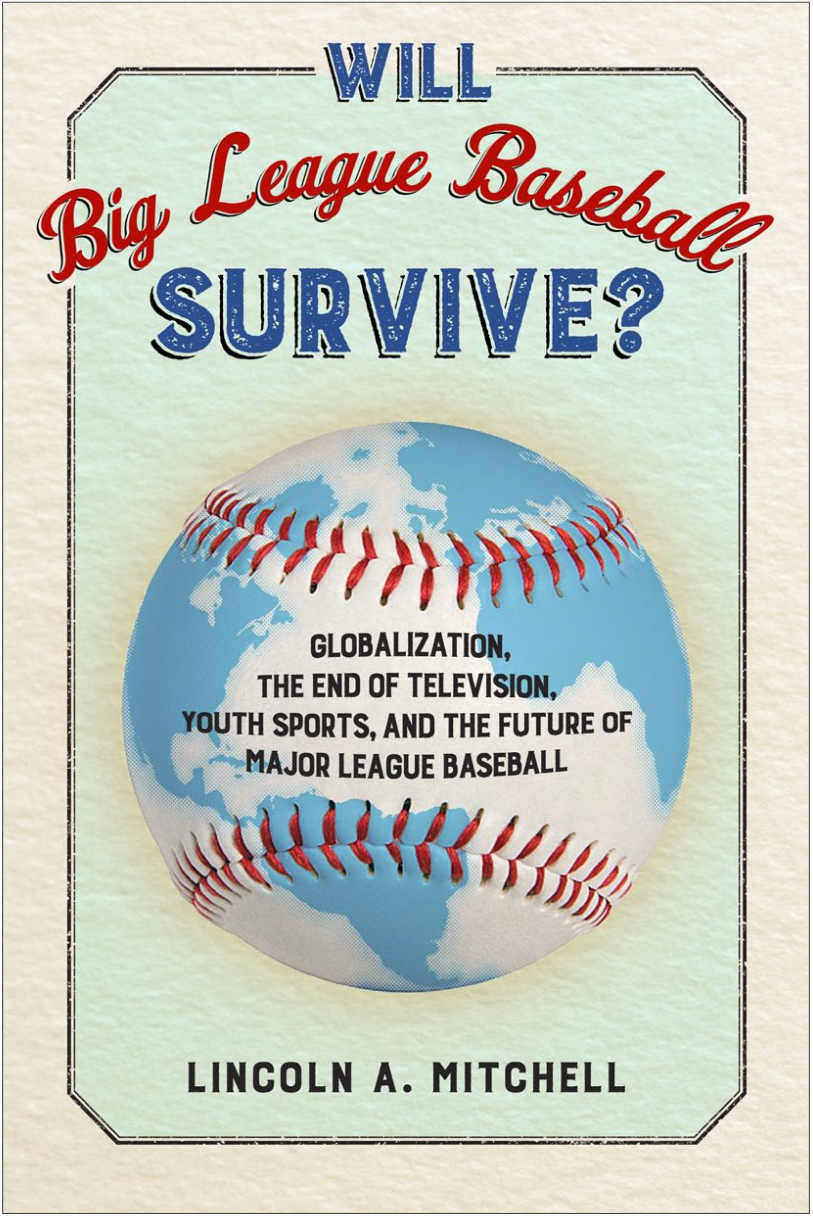 Read Online Will Big League Baseball Survive?: Globalization, the End of Television, Youth Sports, and the Future of Major League Baseball pdf epub