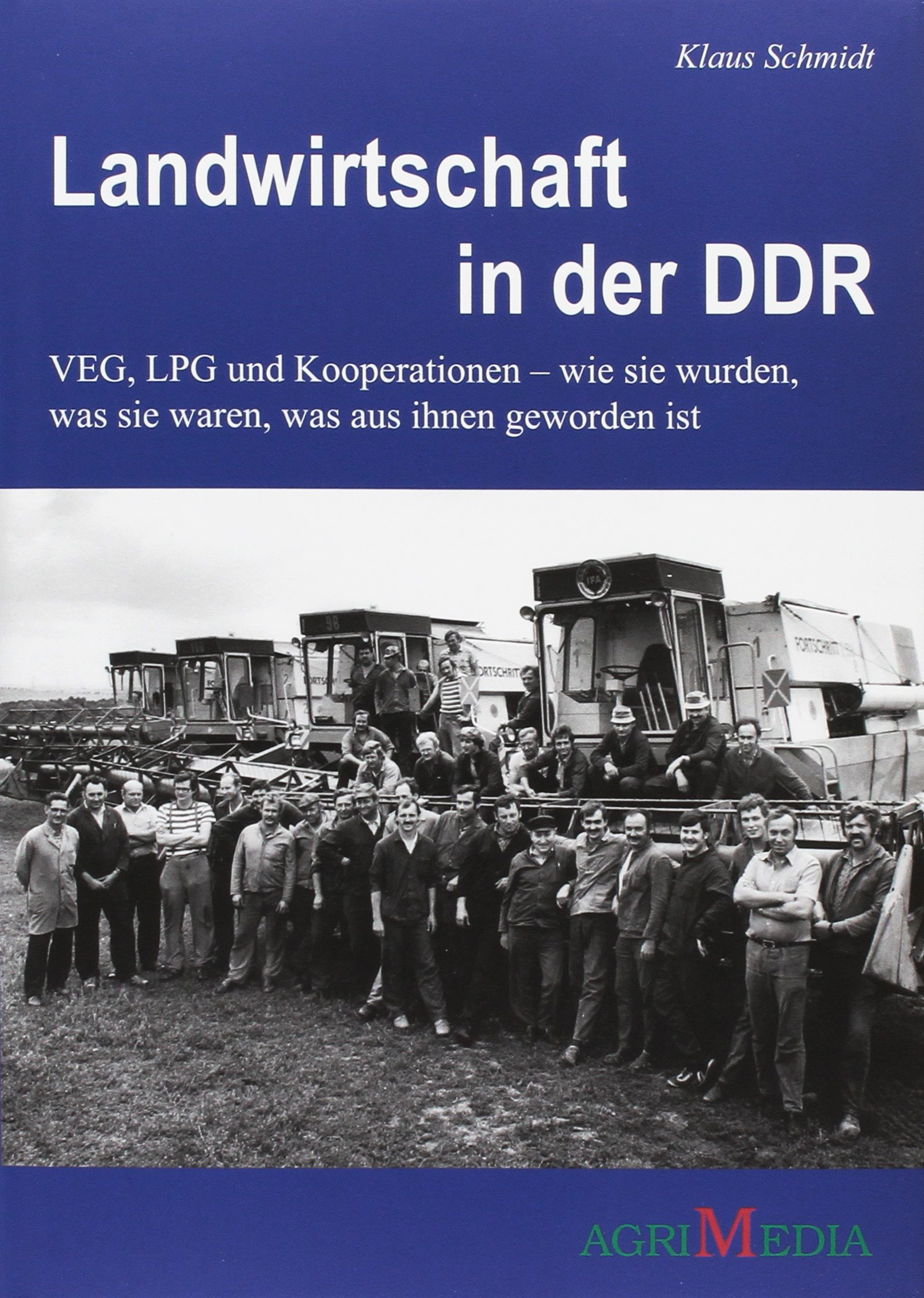 Landwirtschaft in der DDR: VEG, LPG und Kooperation - wie sie wurden, was sie waren, was aus ihnen geworden ist