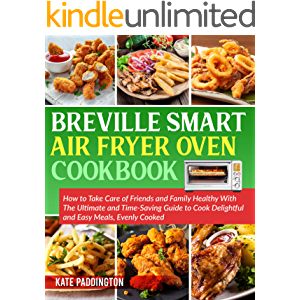 Breville Smart Air Fryer Oven Cookbook: How to Take Care of Friends and Family Healthy With The Ultimate and Time-Saving…