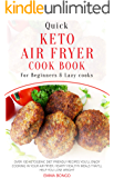 Quick Keto Air fryer Cookbook for beginners and Lazy cooks: Over 100 Ketogenic diet friendly recipes you'll enjoy cooking in your Air fryer. Hearty healthy meals that'll help you lose weight