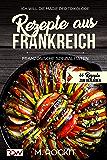 Rezepte aus Frankreich,Französische Spezialitäten: ICH WILL - DIE MAGIE DER TRIKOLORE (66 Rezepte zum Verlieben, Teil 19) (German Edition)