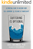 Suffering Is Optional: A Spiritual Guide to Freedom from Self-Judgment and Feelings of Inadequacy (English Edition)