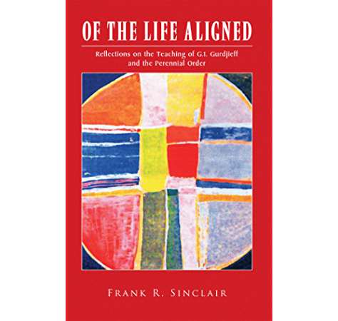 Of The Life Aligned Reflections On The Teaching Of G I Gurdjieff And The Perennial Order Kindle Edition By Sinclair Frank R Politics Social Sciences Kindle Ebooks Amazon Com