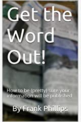 Get the Word Out!: How to be (pretty) sure your information will be published Kindle Edition