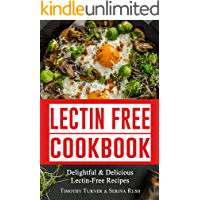 Lectin Free Cookbook: Simple, Quick & Easy Lectin Free Recipes for Weight Loss, Health Improvement and Much More! (Healthy Weight Loss Book 1)