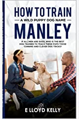How to train A wild puppy dog named, Manley: If all men are dogs, who is the best🐕 trainer to teach these puppies those clever cunning puppy dog tricks? Kindle Edition