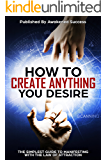 How To Create Anything You Desire With The Law Of Attraction: The Simplest Guide To Manifesting Your Reality Using The Law Of Attraction