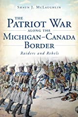The Patriot War Along the Michigan-Canada Border: Raiders and Rebels (Military) Kindle Edition