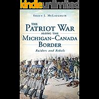 The Patriot War Along the Michigan-Canada Border: Raiders and Rebels (Military)