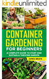 Container Gardening for Beginners: A Complete guide to Start and Sustain a Thriving Garden