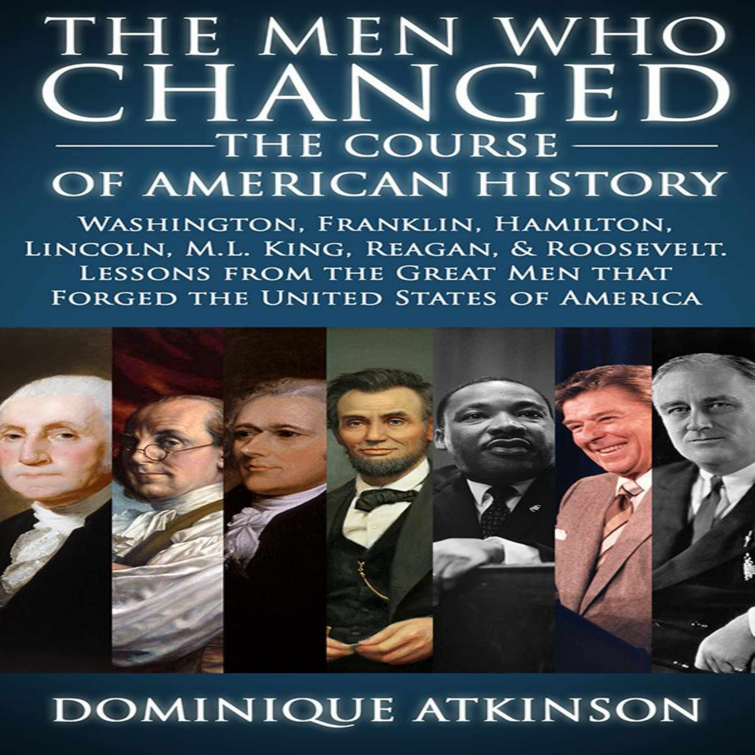 History: The Men Who Changed the Course of American History, 2nd Edition: Washington, Franklin, Hamilton, Lincoln, M.L. King, Reagan, & Roosevelt