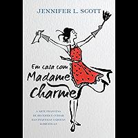 Em casa com Madame Charme: A arte francesa de receber e cuidar das pequenas tarefas domésticas