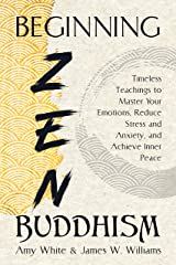 Beginning Zen Buddhism: Timeless Teachings to Master Your Emotions, Reduce Stress and Anxiety, and Achieve Inner Peace (Mindfulness and Minimalism Book 3) Kindle Edition