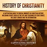History of Christianity: A Captivating Guide to Crucial Moments in Christian History, Including Events Such as the Life and Teachings of Jesus Christ, the Early Church, and the Reformation