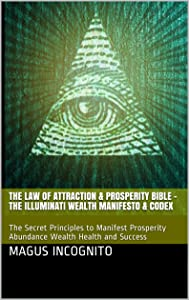 The Law of Attraction & Prosperity Bible - The Illuminati Wealth Manifesto & Codex: The Secret Principles to Manifest Prosperity Abundance Wealth Health and Success (Illumanati Magus Incognito)