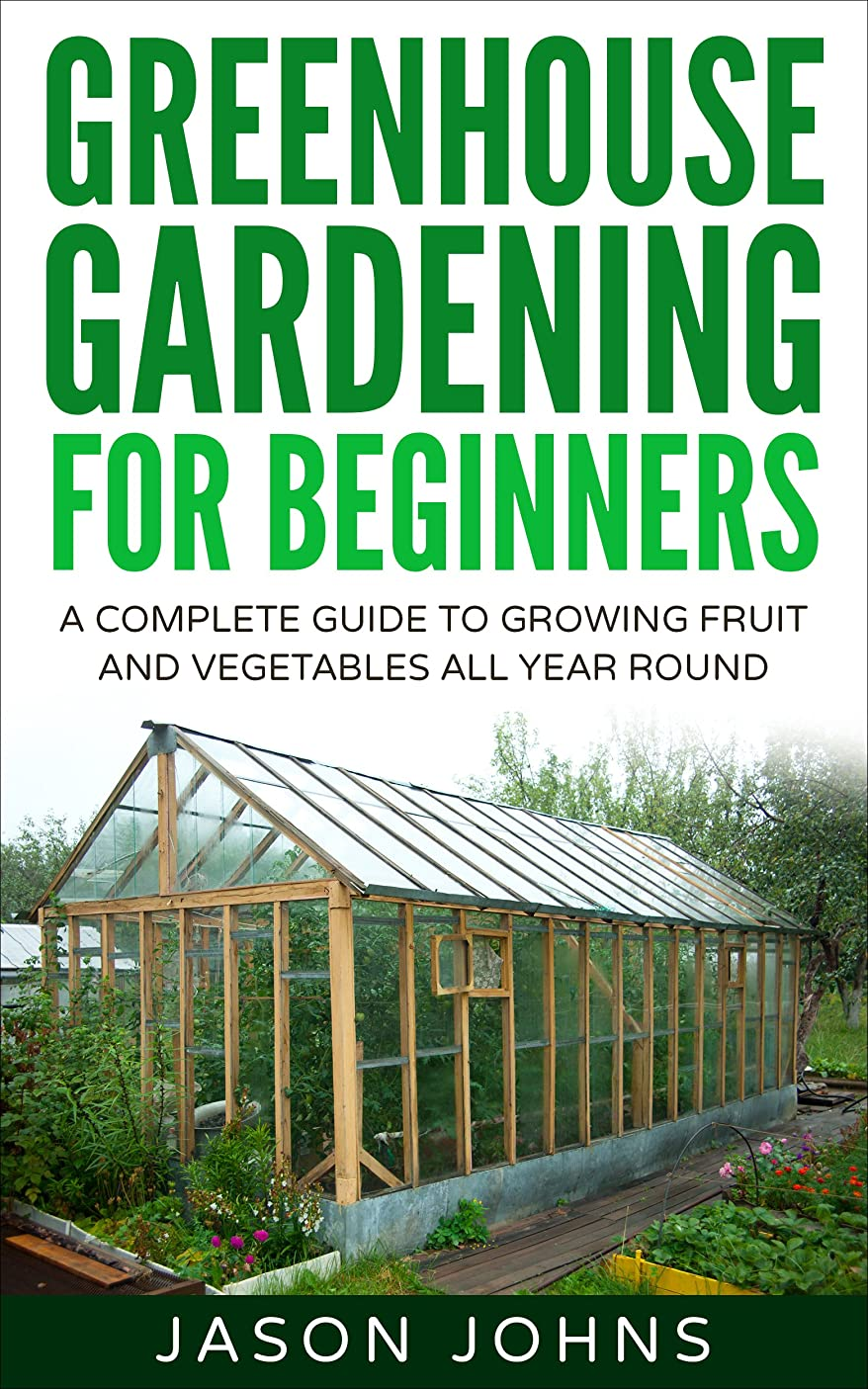 Greenhouse Gardening   A Beginners Guide To Growing Fruit and Vegetables All Year Round: Everything You Need To Know About Owning A Greenhouse (Inspiring Gardening Ideas Book 18) (English Edition)