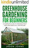 Greenhouse Gardening - A Beginners Guide To Growing Fruit and Vegetables All Year Round: Everything You Need To Know About Owning A Greenhouse (Inspiring Gardening Ideas Book 18)