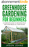 Greenhouse Gardening - A Beginners Guide To Growing Fruit and Vegetables All Year Round: Everything You Need To Know About Owning A Greenhouse (Inspiring Gardening Ideas Book 18) (English Edition)