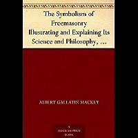 The Symbolism of Freemasonry Illustrating and Explaining Its Science and Philosophy, Its Legends, Myths and Symbols (English Edition)