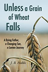 Unless a Grain of Wheat Falls: A Dying Father, a Changing Son, a Lenten Journey Kindle Edition