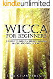 Wicca for Beginners: A Guide to Wiccan Beliefs, Rituals, Magic, and Witchcraft (Wicca Books Book 1) (English Edition)
