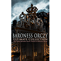 BARONESS ORCZY Ultimate Collection: 130+ Action-Adventure Novels, Thrillers & Detective Stories: The Scarlet Pimpernel Series, Beau Brocade, The Heart ... Molly of Scotland Yard… (English Edition)