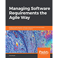 Managing Software Requirements the Agile Way: Bridge the gap between software requirements and executable specifications…
