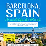 Barcelona, Spain: Travel Guide Book - A Comprehensive 5-Day Travel Guide to Barcelona, Spain & Unforgettable Spanish Travel: Best Travel Guides to Europe Series, Volume 10