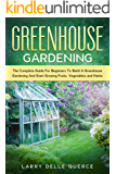 Greenhouse Gardening: The Complete Guide for Beginners to Build a Greenhouse Garden and Start Growing Fruits, Vegetables, and Herbs