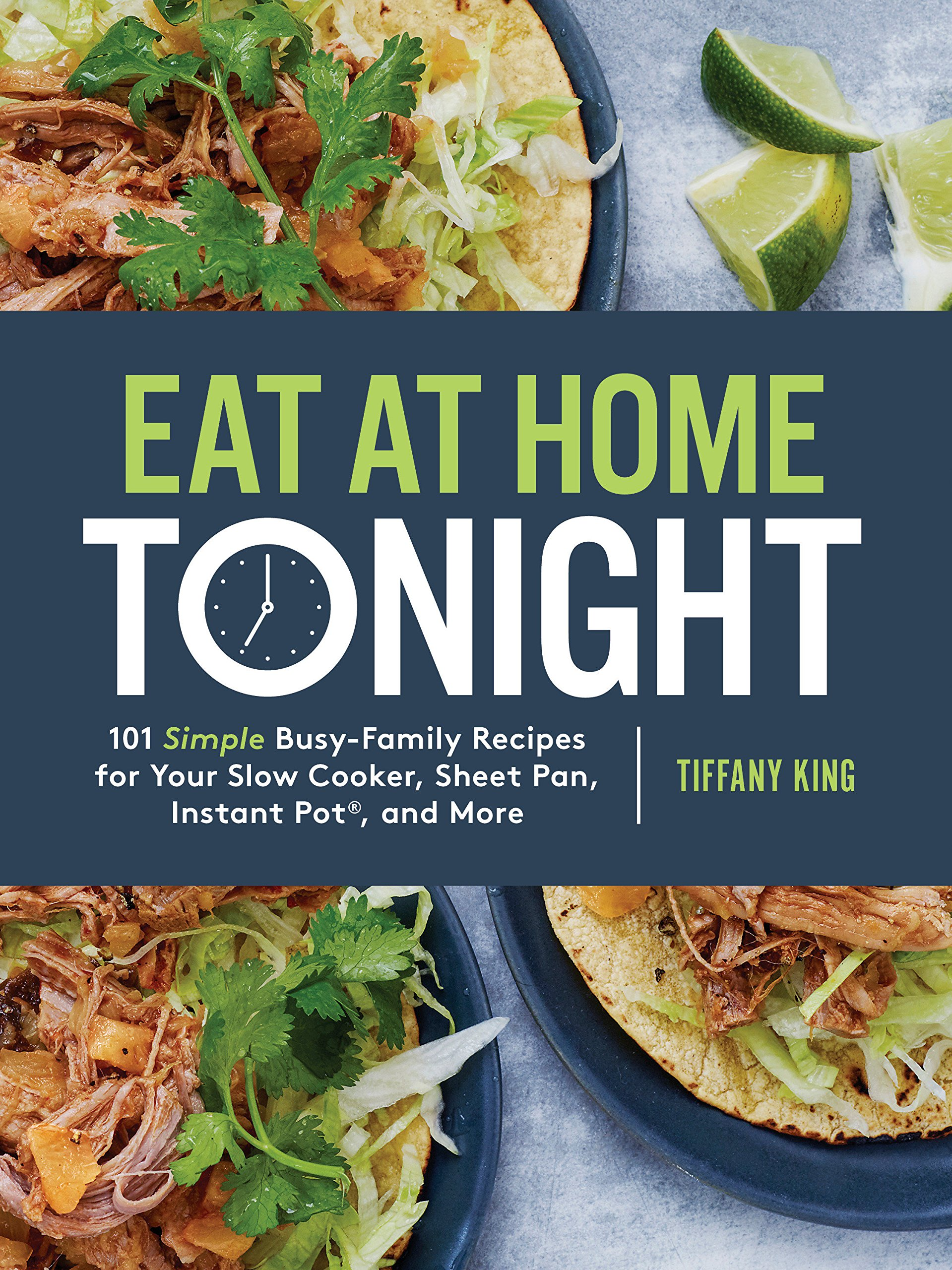 Amazon.com: Eat at Home Tonight: 101 Simple Busy-Family Recipes for Your Slow  Cooker, Sheet Pan, Instant Pot®, and More (9780735291232): Tiffany King:  Books