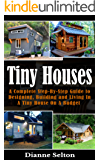TINY HOUSES: A Complete Step-By-Step Guide to Designing, Building and Living In A Tiny House On A Budget (tiny houses on wheels, tiny houses plans, tiny ... houses the perfect, tiny houses for sale)